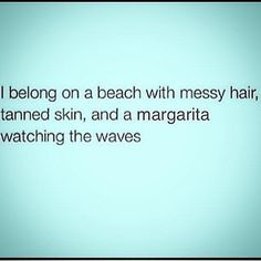 I belong on a beach with messy hair, tanned skin, and a margarita watching the waves.
