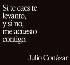 #JulioCortázar: Si te caes te levanto, y si no, me acuesto contigo.
