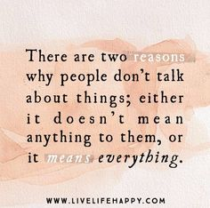 """There are two reasons why people don't talk about things; either it doesn't mean anything to them, or it means everything."" -Unknown"