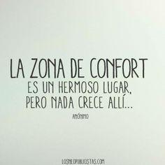 La zona de confort es un hermoso lugar... Pero nada crece allí... SAL DE TU ZONA DE CONFORT!!... AHORA!