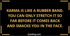 Karma is like a rubber band. You can only stretch it so far | Karma Quote