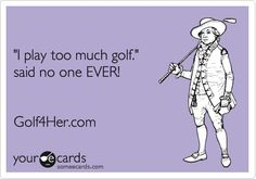 'I play too much golf.' said no one EVER! Golf4Her.com.