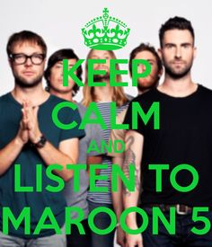 KEEP CALM AND LISTEN TO MAROON 5
