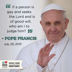 Pope Francis made an inclusive statement about gay members of the Catholic clergy in July 2013. Pope Francis is lovely.