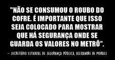 """O secretário estadual de Segurança Pública, Alexandre de Moraes ressaltou que o dinheiro não foi roubado e afirmou que  """"há segurança onde se guarda os valores no Metrô""""."""