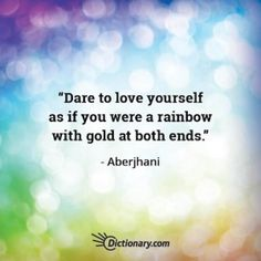 """Quote for a healthy self-image and positive self-esteem:   """"Dare to love yourself as if you were a rainbow with gold at both ends.""""   ~ Aberjhani (from books The River of Winged Dreams & Journey through the Power of the Rainbow)  National Self Day. Suicide Prevention Week. Dictionary.com."""