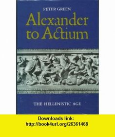 Alexander to Actium Historical Evolution of the Hellenistic Age (9780500014851) Peter Green , ISBN-10: 050001485X , ISBN-13: 978-0500014851 , , tutorials , pdf , ebook , torrent , downloads , rapidshare , filesonic , hotfile , megaupload , fileserve