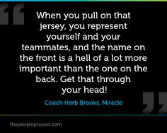 When you pull on that jersey, you represent yourself and your teammates, and the name on the front is a hell of a lot more important than the one on the back. Get that through your head! - Coach Herb Brooks, Miracle