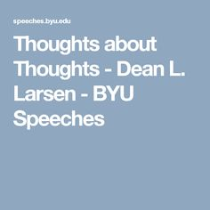 Thoughts about Thoughts - Dean L. Larsen - BYU Speeches