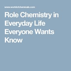 Role Chemistry in Everyday Life Everyone Wants Know