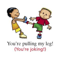You're pulling my leg!