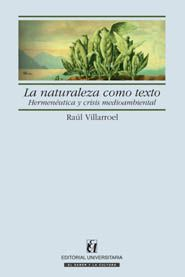 La naturaleza como texto : hermenéutica y crisis medioambiental / Raúl Villarroel.   Santiago de Chile : Editorial universitaria, imp. 2006