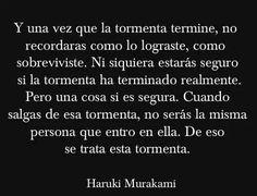 """""""Y una vez que la tormenta termine, no recordarás como lo lograste, como sobreviviste. Ni siquiera estarás seguro si la tormenta ha terminado realmente. Pero una cosa si es segura. Cuando salgas de esa tormenta, no serás la misma persona que entro en ella. De eso se trata esta tormenta."""" — Haruki Mjrakami"""
