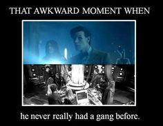 He never really had a gang before?! Of course he did!! He was finally able to drive the TARDIS with the correct amount of people! Rose, Martha, Donna, Captain Jack, Sarah Jane, Mickey... they ALL came before Amy and Rory. Grrrr.