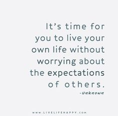 It's time for you to live your own life without worrying about the expectations of others.