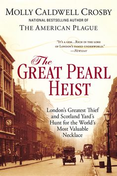 THE GREAT PEARL HEIST by Molly Caldwell Crosby -- London's Greatest Thief and Scotland Yard's Hunt for the World's Most Valuable Necklace. The  true story of a psychological cat-and-mouse game.