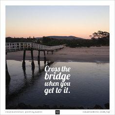 Cross the bridge - Inspirational Quotograph by Israel Smith. #inspiration #quotes  http://israelsmith.com/iq/cross-bridge/