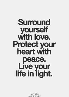 Surround yourself with love. Protect your heart with peace. Live your life in light.