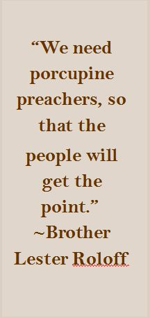 """""""We need porcupine preachers, so that the   people will get the point.""""  ~Brother Lester Roloff"""