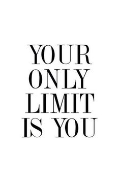 Your only limit is you.