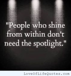 People who shine from within don't need the spotlight - http://www.loveoflifequotes.com/inspirational/people-who-shine-from-within-dont-need-the-spotlight/