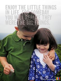Enjoy the little things in life , for someday you will realize they were the big things .
