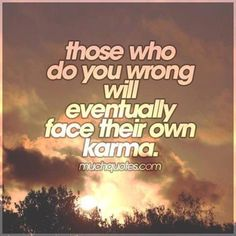 Karma.....when it finally gets you, and it will, don't say I didn't warn ya!!! :)