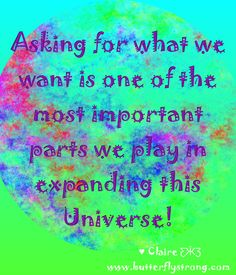 Asking for what we want is one of the most important parts we play in the expanding of the Universe! ♥ Claire ƸӜƷ Butterfly Strong Quotes