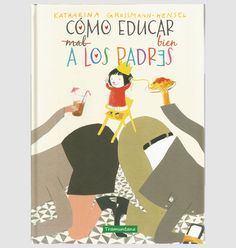 "Katharina Grossmann. ""Cómo educar bien a los padres"". Editorial Tramuntana Editorial, Cover, Books, Children's Literature, Family Life, Parents, Libros, Book, Book Illustrations"