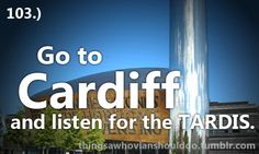 Things a Whovian should do: Go to Cardiff and listen for the TARDIS.  Submitted by: Anonymous.