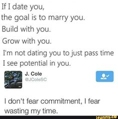 If 1 date you, the goal is to marry you. Build with you. Grow with you. I'm not dating you to just pass time I see potential in you. I don't fear commitment, I fear wasting my time. Real Talk Quotes, Fact Quotes, Tweet Quotes, Mood Quotes, Funny Quotes, Life Quotes, Funny Memes, Hilarious, Wisdom Quotes