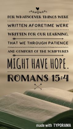 Romans 15:4 For whatsoever things were written aforetime were written for our learning, that we through patience and comfort of the scriptures might have hope.