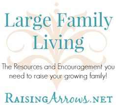 Large Family Living on RaisingArrows.net - the resources and encouragement you need to raise your growing family!