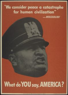 """We consider peace a catastrophe for human civilization"" MUSSOLINI What do YOU say, AMERICA?From the series: World War II Posters, 1942 - 1945. (US National Archives)."