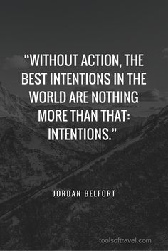 """""""Without action, the best intentions in the world are nothing more than that: intentions."""" – Jordan Belfort"""