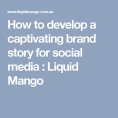 How to develop a captivating brand story for social media : Liquid Mango
