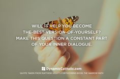 """Will it help you to become the best-version-of-yourself?""  Daily Inspiration - Dynamiccatholic.com"