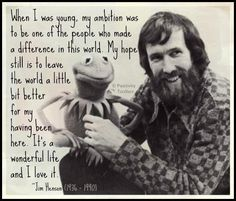 """""""When I was young, my ambition was to be one of the people who made a difference in this world. My hope is to leave the world a little better for having been there. """" ― Jim Henson"""