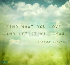 Find what you love and let it kill you  * Charles Bukowski