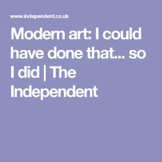 Modern art: I could have done that... so I did | The Independent