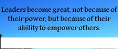 This quote explains that a good leader will always empower people and encourage them.