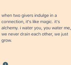 when two #givers indulge in a #connection, it's like #magic. it's #alchemy. I water you, you water me, and we never drain each other, we just #grow.