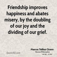 """"""" #Friendship improves happiness and abates misery, by the doubling of our joy and the dividing of our grief."""" - Marcus Tullius #Cicero #quotes"""