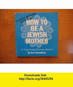 How to be a Jewish mother, A very lovely training manual Dan Greenburg ,   ,  , ASIN: B000MN86RO , tutorials , pdf , ebook , torrent , downloads , rapidshare , filesonic , hotfile , megaupload , fileserve