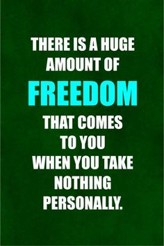 There is a huge amount of freedom that comes to you when you take nothing personally.