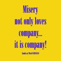 Misery not only loves company...it is company! - Sandra Galati wordhugs.org