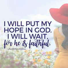 I will put my hope in God. I will wait, for He is faithful.