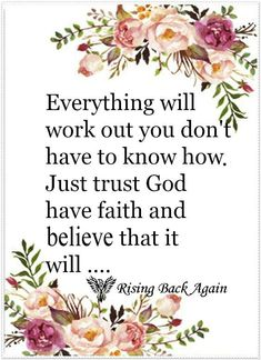 Everything will work out you don't have to know how. Just trust God have faith and believe that it will...