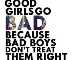 """Good girls go bad because bad boys don't treat them right"""