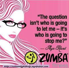 """The question isn't who is going to let me - it's who is going to stop me?"" -Ayn Rand // Zumba - let nothing stop you!"